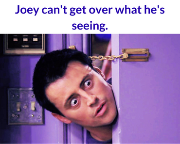 Joey can't get over what he's seeing.