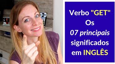 """O verbo """"GET"""" e os 07 principais significados em INGLÊS"""