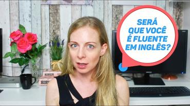 Será que você é realmente FLUENTE em inglês? – Os 04 sinais da fluência!
